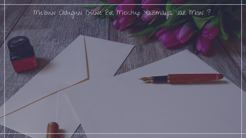 Öğrenci Kariyeri - : Mezun Olduğun Güne Bir Mektup Yazmaya Var Mısın ?